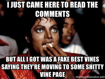 I JUST CAME HERE TO - I just came here to read the comments but all i got was a fake best vines saying they're MOVING to some shitty vine page