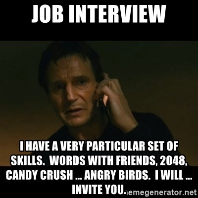 liam neeson taken - job interview I have a very particular set of skills.  Words with Friends, 2048, Candy Crush ... Angry Birds.  I will ... invite you.