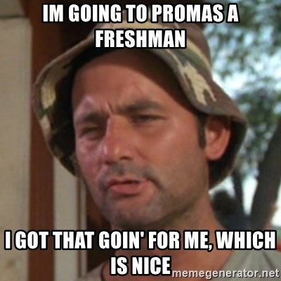 Carl Spackler - Im going to promas a freshman I got that goin' for me, which is nice