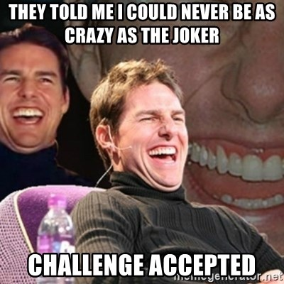 Tom Cruise laugh - they told me i could never be as crazy as the joker challenge accepted