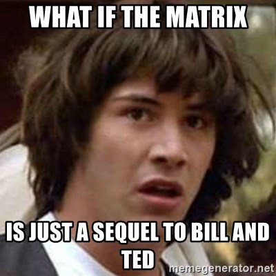 Conspiracy Keanu - What if The matrix Is just a sequel to Bill and Ted