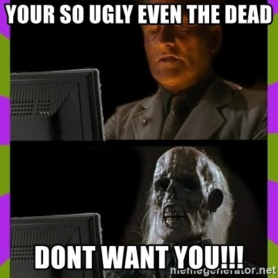 ill just wait here - your so ugly even the dead dont want you!!!