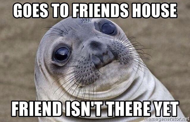 Awkward Seal - Goes to friends house Friend isn't there yet