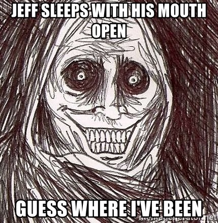 Shadowlurker - Jeff sleeps with his mouth open Guess where I've been