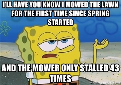 I'll have you know - I'll have you know I mowed the lawn for the first time since spring started And the mower only stalled 43 times