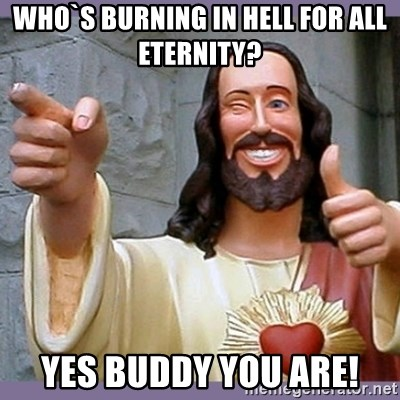 buddy jesus - who`s burning in hell for all eternity? Yes buddy you are!
