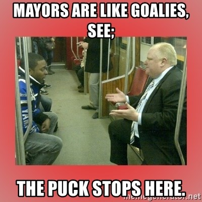 Rob Ford - mayors are like goalies, see; the puck stops here.