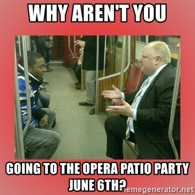 Rob Ford - Why aren't you going to the opera patio party june 6th?