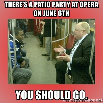 Rob Ford - There's a patio party at opera on june 6th you should go.