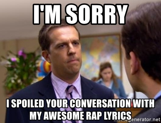 I'm sorry I spoiled your conversation with my awesome rap lyrics - I