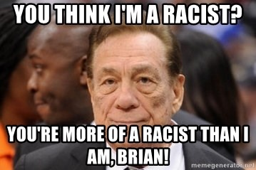 Donald Sterling - You think I'm a Racist? You're more of a racist than I am, Brian!