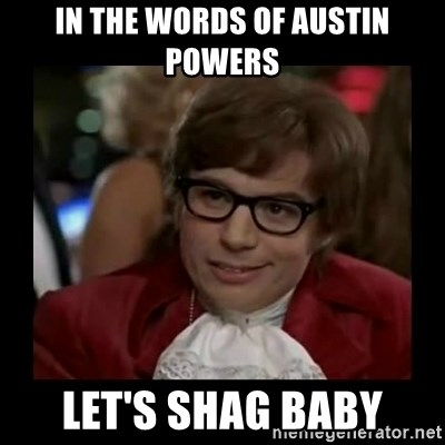 Dangerously Austin Powers - In the words of Austin powers Let's shag baby
