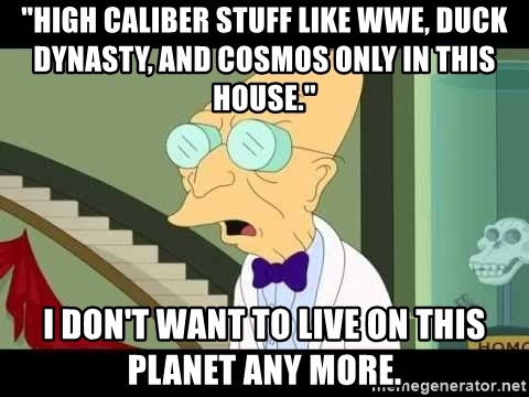 "I dont want to live on this planet - ""High caliber stuff like WWE, Duck Dynasty, and Cosmos only in this house."" I don't want to live on this planet any more."