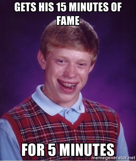 Bad Luck Brian - Gets his 15 minutes of fame for 5 minutes