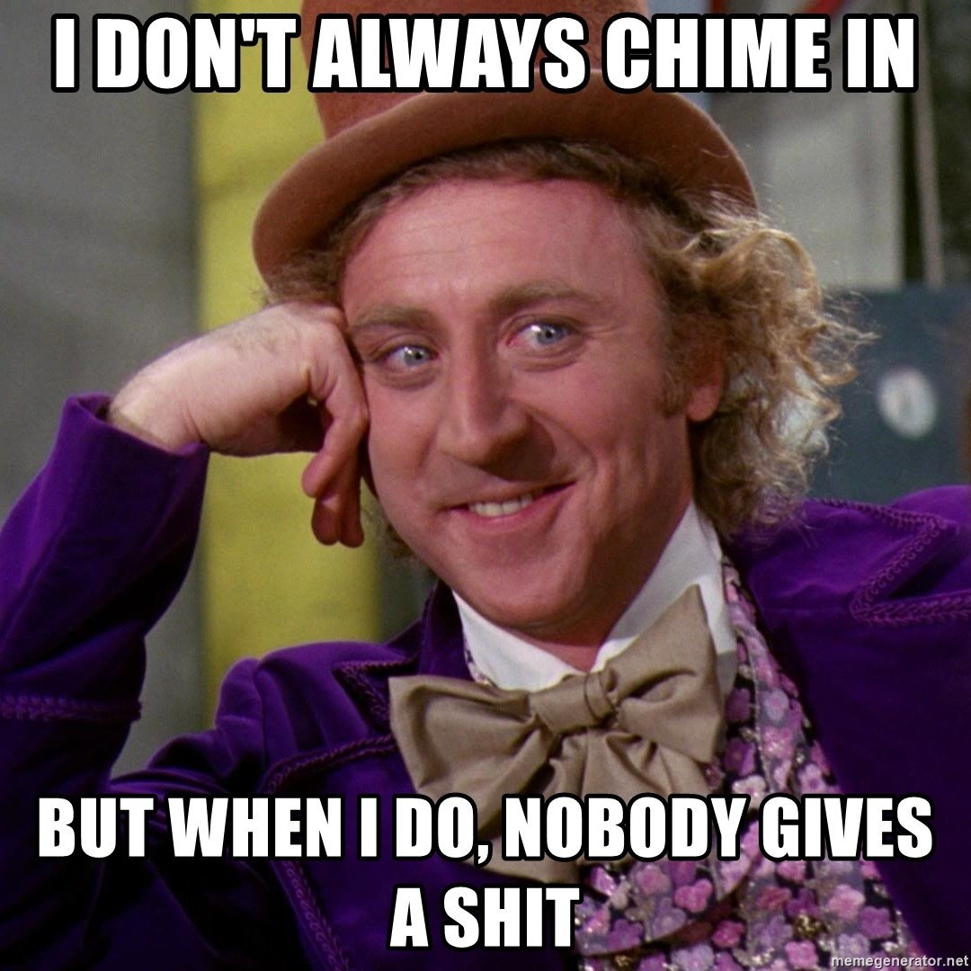 Willy Wonka - I don't always chime in but when i do, nobody gives a shit