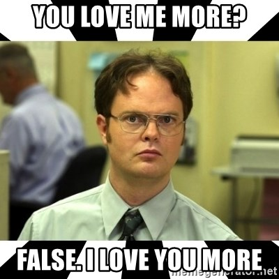 Dwight from the Office - You love me more? False. I love you more