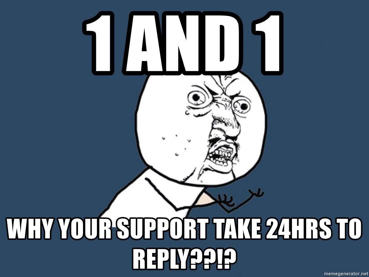 Y U No - 1 and 1 why your support take 24hrs to reply??!?