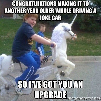 unicorn - Congratulations making it to another year older whole driving a joke car So I've got you an upgrade