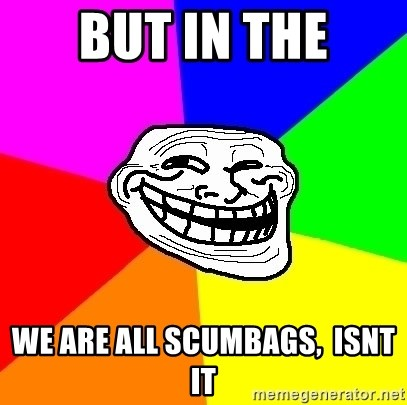 Trollface - BUT in the we are all scumbags,  isnt it