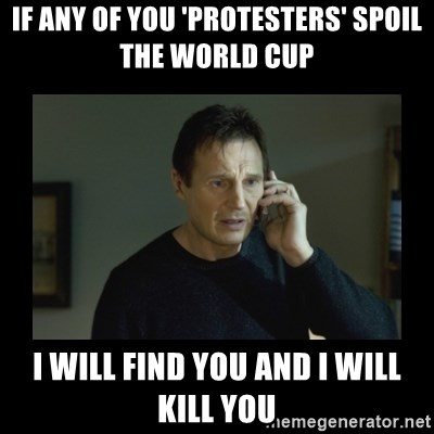 I will find you and kill you - if any of you 'protesters' spoil the world cup i will find you and i will kill you