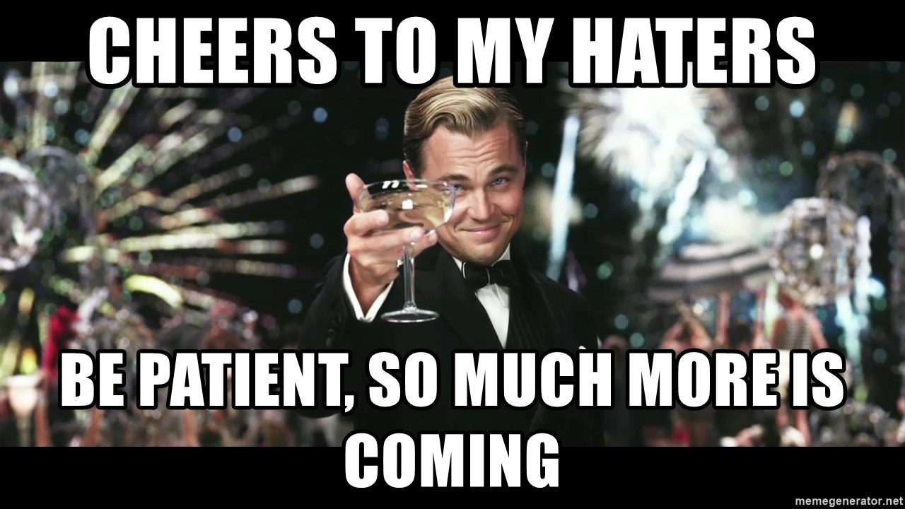 Cheers to my haters be patient, so much more is coming - Cheers Gatsby |  Meme Generator