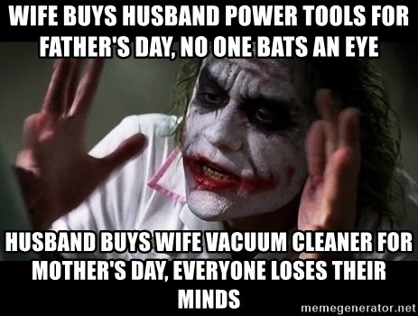 joker mind loss - wife buys husband power tools for father's day, no one bats an eye husband buys wife vacuum cleaner for mother's day, everyone loses their minds