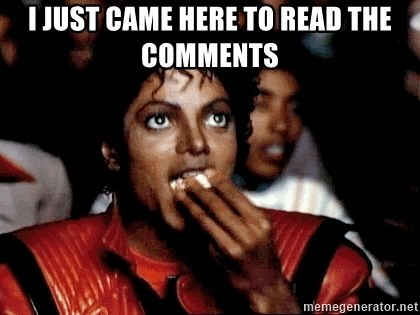 I JUST CAME HERE TO - I just came here to read the comments