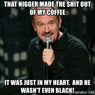 Louis CK - That nigger made the shit out of my coffee it was just in my heart.  And he wasn't even black!