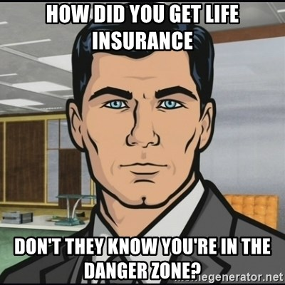 Archer - how did you get life insurance don't they know you're in the danger zone?