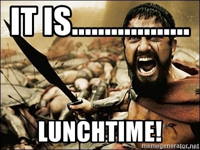 This Is Sparta Meme - It is..................  lunchtime!