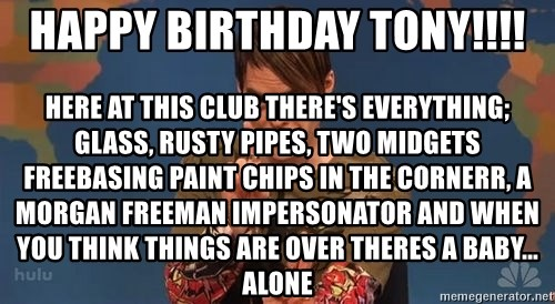 Stefon SNL - hAPPY BIRTHDAY tONY!!!! hERE AT THIS CLUB THERE'S EVERYTHING; GLASS, RUSTY PIPES, TWO MIDGETS FREEBASING PAINT CHIPS IN THE CORNERR, A MORGAN FREEMAN IMPERSONATOR AND WHEN YOU THINK THINGS ARE OVER THERES A BABY... ALONE