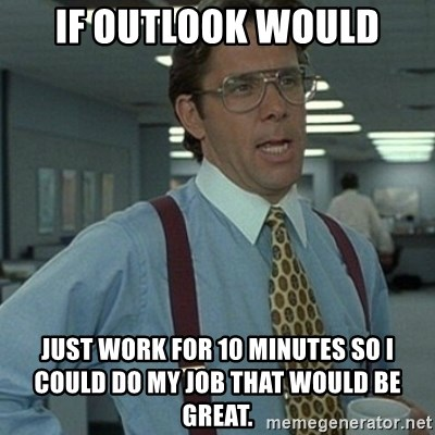 Office Space Boss - If outlook would just work for 10 minutes so I could do my job that would be great.