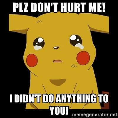 Pikachu crying - Plz don't hurt me! I didn't do anything to you!