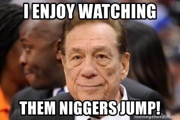 Donald Sterling - I enjoy watching them Niggers jump!
