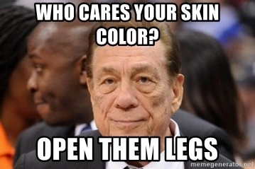 Donald Sterling - who cares your skin color? open them legs