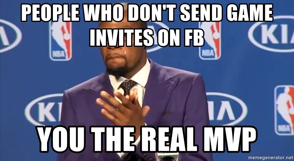 KD you the real mvp f - PEOPLE WHO DON'T SEND GAME INVITES ON FB YOU THE REAL MVP