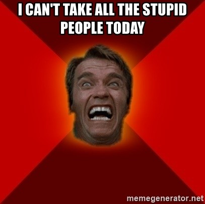 Angry Arnold - I can't take all the stupid people today