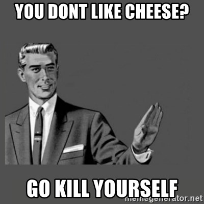 Kill Yourself Please - You dont like cheese? Go kill yourself