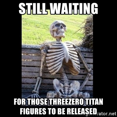 Still Waiting - Still waiting for those threezero titan figures to be released