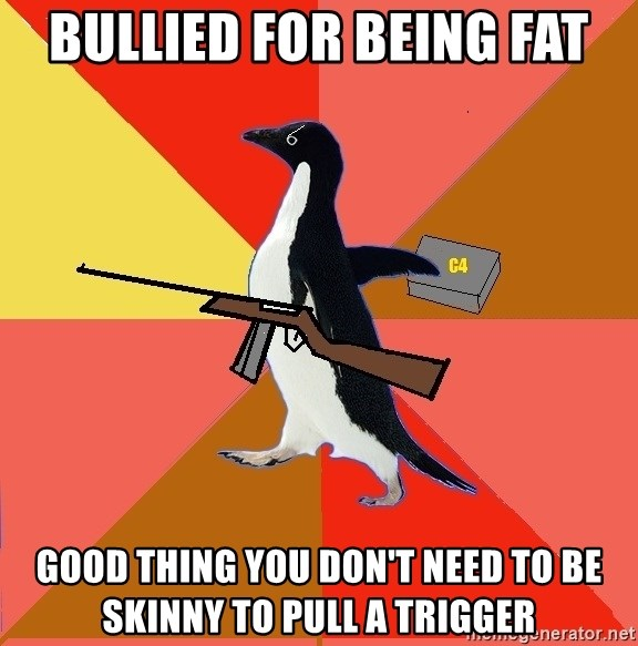 Socially Fed Up Penguin - bullied for being fat good thing you don't need to be skinny to pull a trigger