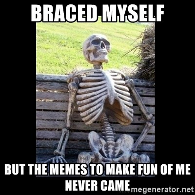 Still Waiting - Braced myself But the memes to make fun of me never came
