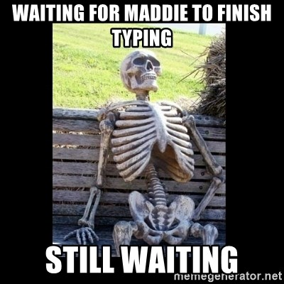 Still Waiting - Waiting for maddie to finish typing Still waiting