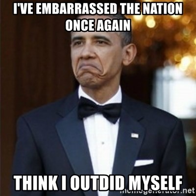 Not Bad Obama - I've embarrassed the nation once again think i outdid myself