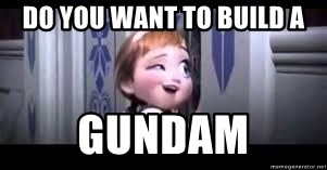 frozen do you want to build a snowman - Do you want to build a Gundam