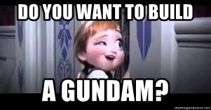 frozen do you want to build a snowman - Do you want to build a Gundam?