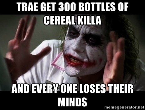 joker mind loss - trae get 300 bottles of cereal killa  and every one loses their minds