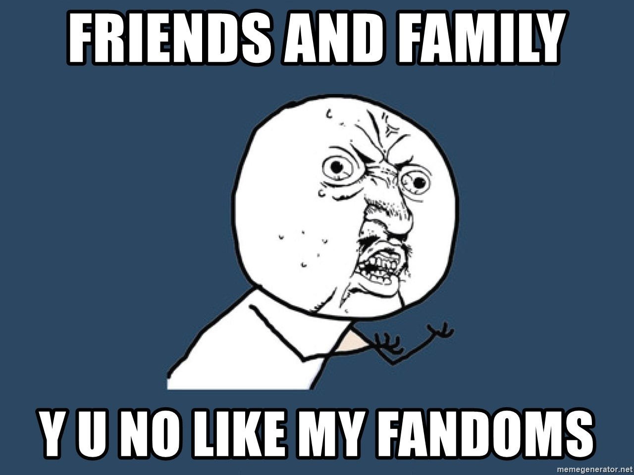 Y U No - friends and family y u no like my fandoms