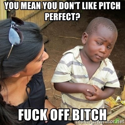 Skeptical 3rd World Kid - you mean you don't like pitch perfect?  fuck off bitch
