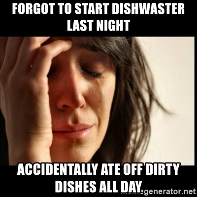 First World Problems - forgot to start dishwaster last night accidentally ate off dirty dishes all day