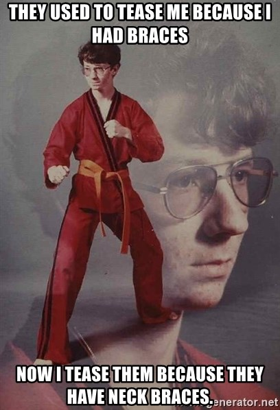 PTSD Karate Kyle - They used to tease me because I had braces Now I tease them because they have neck braces.